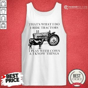 Thats What I Do I Ride Tractors I Play With Cows And I Know Things Tank Top - Desisn By Pondertee.com