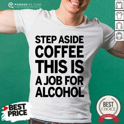 Funny Step Aside Coffee This Is A Job For Alcohol 11 Shirt