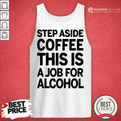 Funny Step Aside Coffee This Is A Job For Alcohol 11 Tank Top