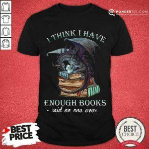 Good Dragon I Think I Have Enough Books Said No One Ever Shirt