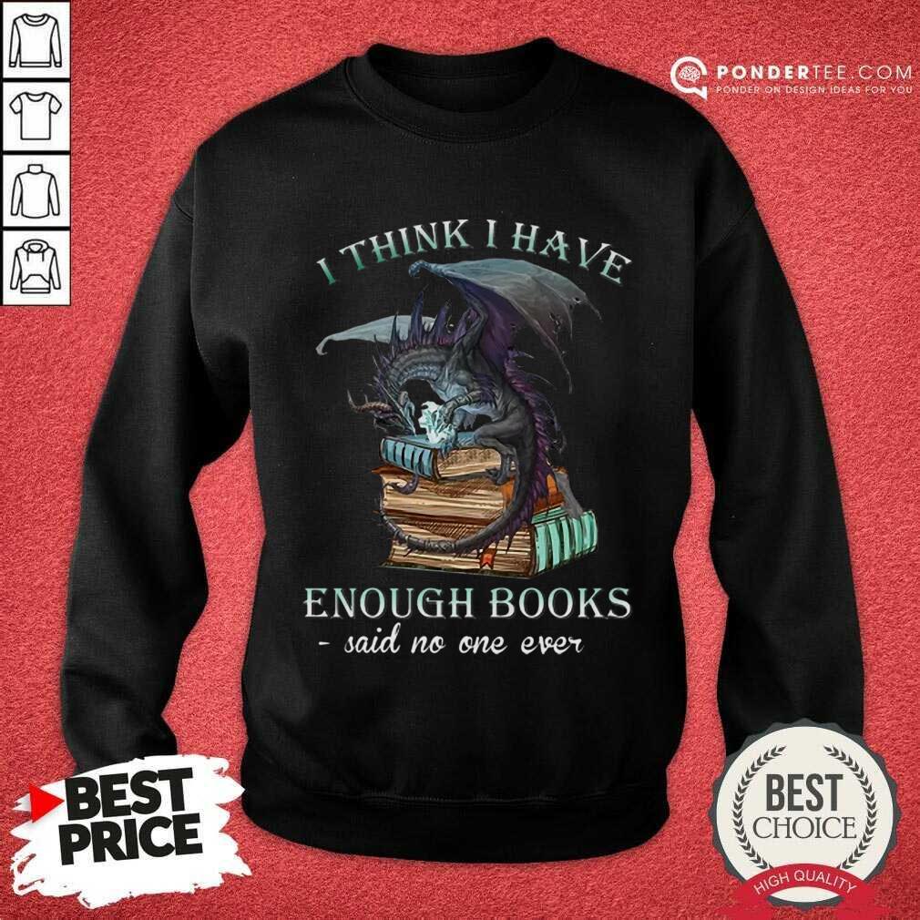 Good Dragon I Think I Have Enough Books Said No One Ever Sweatshirt
