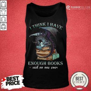 Good Dragon I Think I Have Enough Books Said No One Ever Tank Top