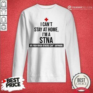 Good I Cant Stay At Home Im A STNA Nurse Sweatshirt