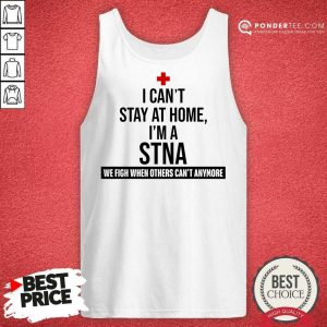 Good I Cant Stay At Home Im A STNA Nurse Tank Top