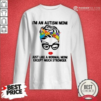 Happy I'm An Autism Mom Just Like A Normal Mom Except Much Stronger Sweatshirt