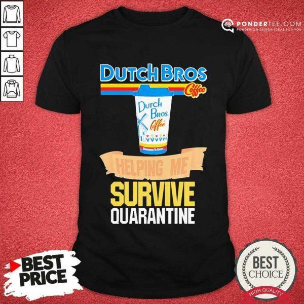 Perfect Dutch Bros Coffee Helping Me Quarantine Coronavirus Shirt