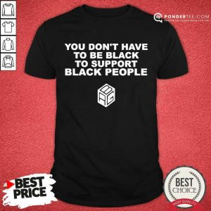 Pretty Dont Have To Be Black To Support Black People 3 Shirt