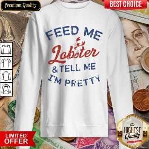 Pretty Feed Me Lobster And My Tell Me I'm Pretty Sweatshirt