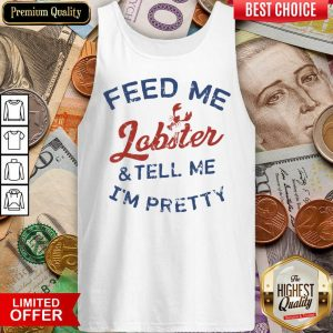 Pretty Feed Me Lobster And My Tell Me I'm Pretty Tank Top