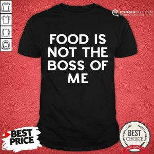 Pretty Food Is Not The Boss Of Me Shirt
