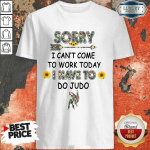 Pretty Sorry I Can't I Come To Work Today I Have To Do Judo Shirt
