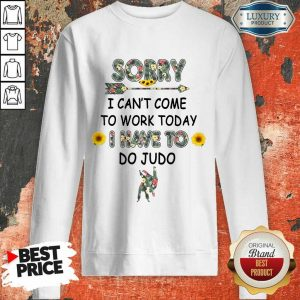 Pretty Sorry I Can't I Come To Work Today I Have To Do Judo Sweatshirt