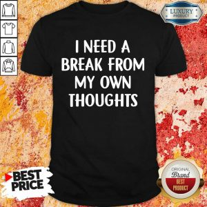 Top I Need A Break From My Own Thoughts Shirt