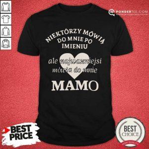 Do Mnie Po Imieniu Ale Najważniejsi Mówią Do Mnie Mamo Shirt