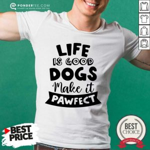 Life Is Good Dogs Make It Pawfect Shirt
