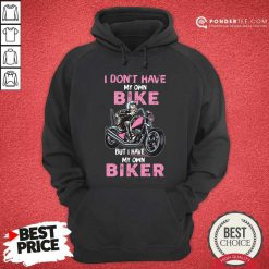 I Don't Have My Own Bike But I Have My Own Biker Hoodie