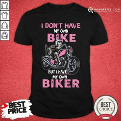 I Don't Have My Own Bike But I Have My Own Biker Shirt