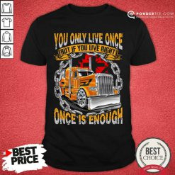 Trucker You Only Live Once Is Enough Shirt