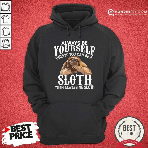 Always Be Yourself Unless You Can Be A Sloth Then Always Ne Hoodie
