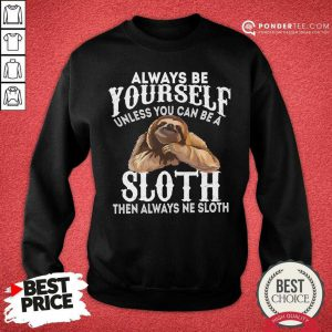 Always Be Yourself Unless You Can Be A Sloth Then Always Ne SweatShirt