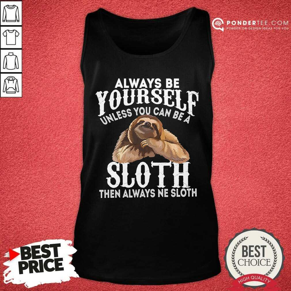 Always Be Yourself Unless You Can Be A Sloth Then Always Ne Tank Top