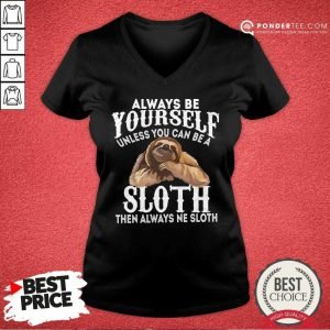 Always Be Yourself Unless You Can Be A Sloth Then Always Ne V-neck