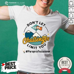 Don't Let Your Challenges Limit You Paraprofessional Shirt