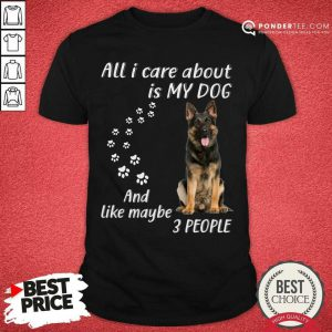 German Shepherd All I Care About Is My Dog And Like Maybe 3 People Shirt