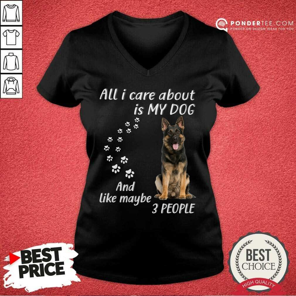 German Shepherd All I Care About Is My Dog And Like Maybe 3 People V-neck